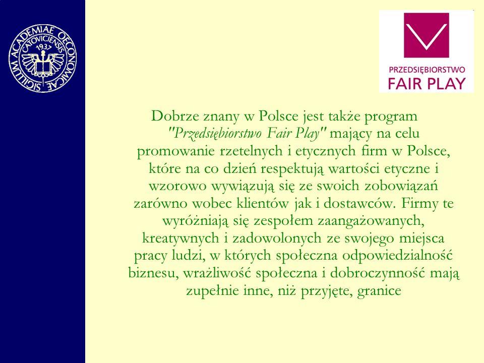 Dobrze znany w Polsce jest także program Przedsiębiorstwo Fair Play mający na celu promowanie rzetelnych i etycznych firm w Polsce, które na co dzień respektują wartości etyczne i wzorowo wywiązują się ze swoich zobowiązań zarówno wobec klientów jak i dostawców.