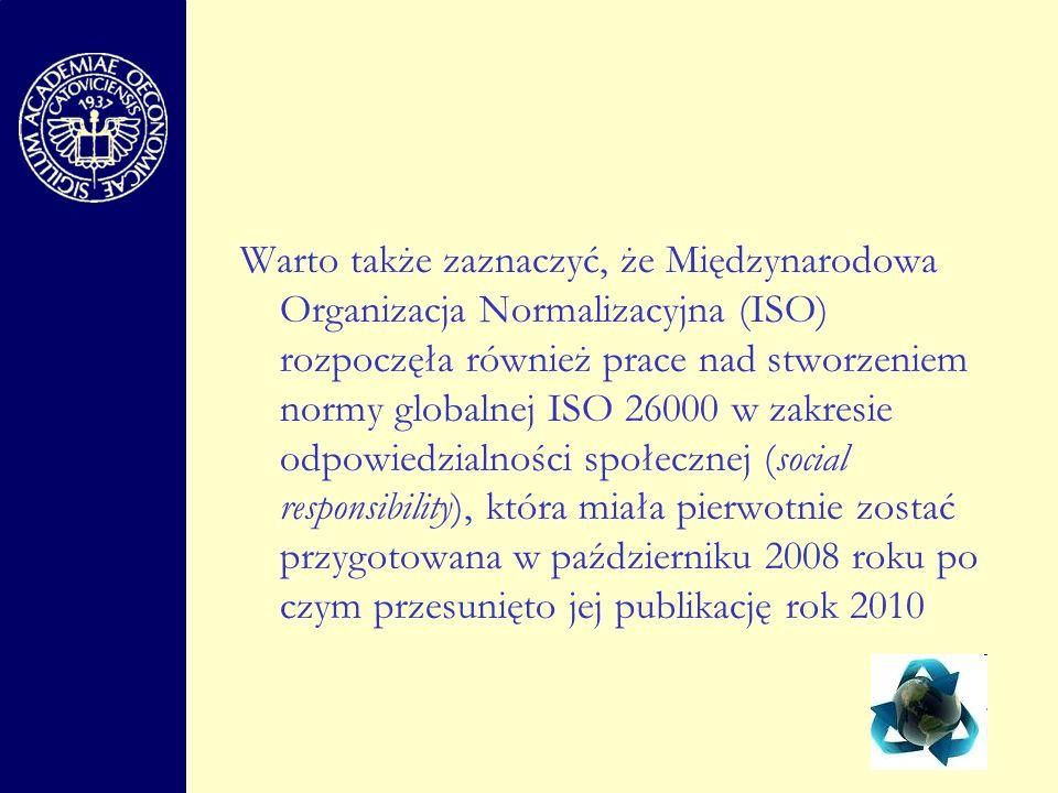 Warto także zaznaczyć, że Międzynarodowa Organizacja Normalizacyjna (ISO) rozpoczęła również prace nad stworzeniem normy globalnej ISO 26000 w zakresie odpowiedzialności społecznej (social responsibility), która miała pierwotnie zostać przygotowana w październiku 2008 roku po czym przesunięto jej publikację rok 2010