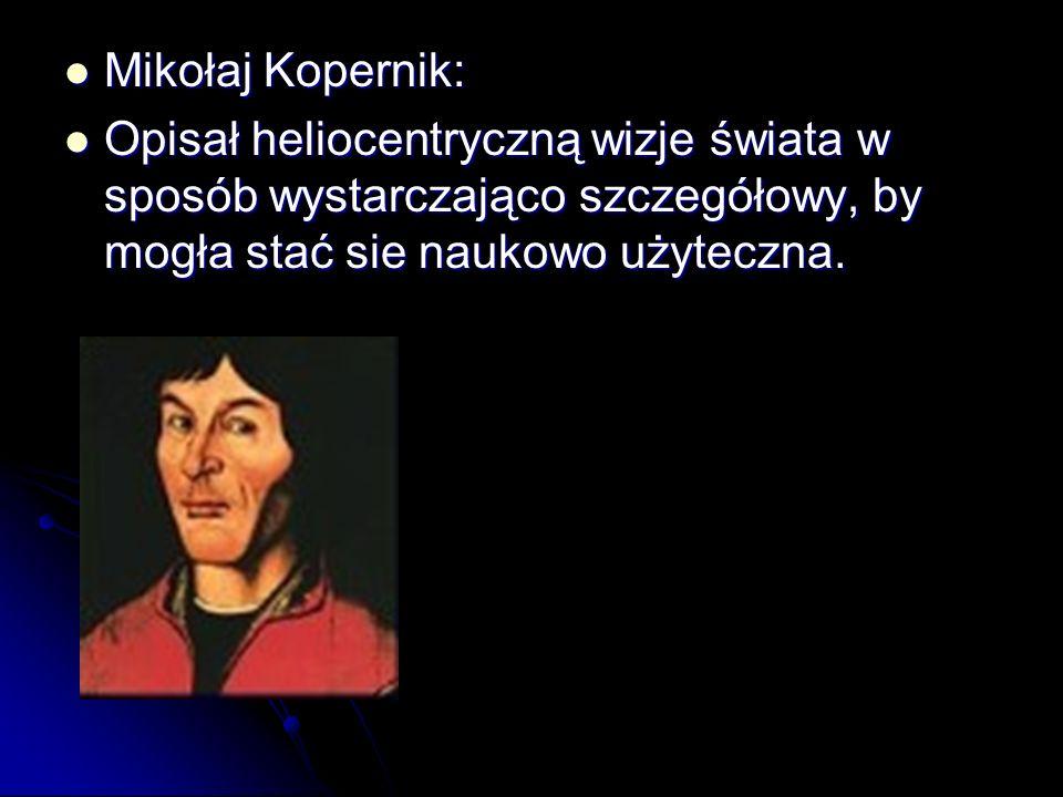 Mikołaj Kopernik: Opisał heliocentryczną wizje świata w sposób wystarczająco szczegółowy, by mogła stać sie naukowo użyteczna.