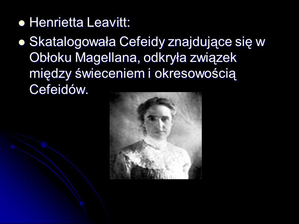 Henrietta Leavitt: Skatalogowała Cefeidy znajdujące się w Obłoku Magellana, odkryła związek między świeceniem i okresowością Cefeidów.