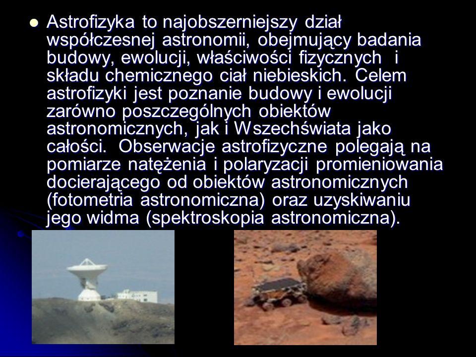 Astrofizyka to najobszerniejszy dział współczesnej astronomii, obejmujący badania budowy, ewolucji, właściwości fizycznych i składu chemicznego ciał niebieskich.