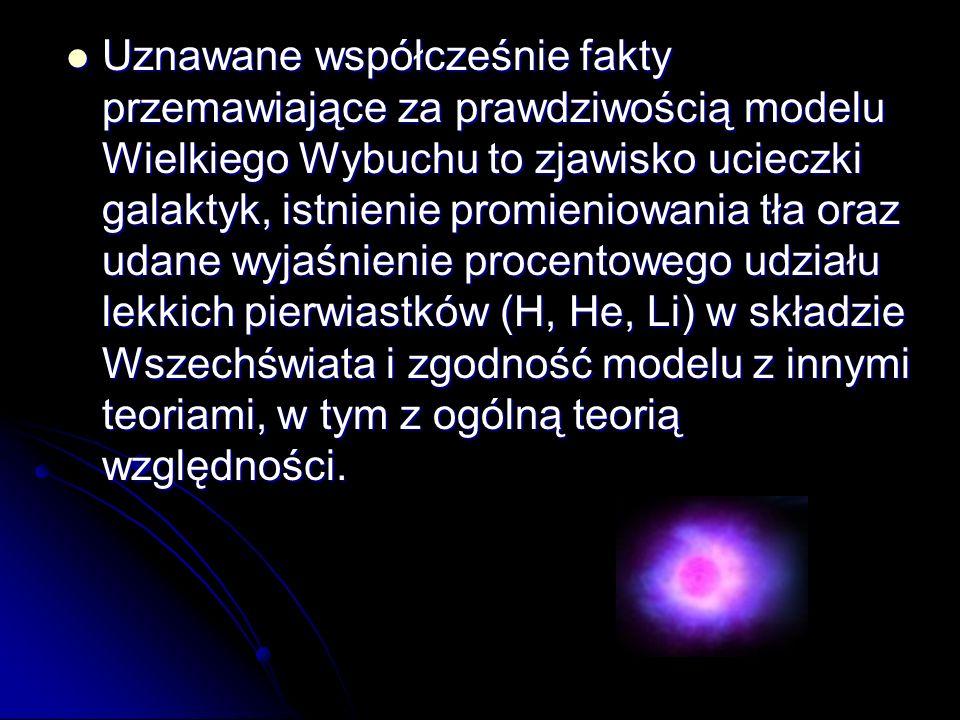 Uznawane współcześnie fakty przemawiające za prawdziwością modelu Wielkiego Wybuchu to zjawisko ucieczki galaktyk, istnienie promieniowania tła oraz udane wyjaśnienie procentowego udziału lekkich pierwiastków (H, He, Li) w składzie Wszechświata i zgodność modelu z innymi teoriami, w tym z ogólną teorią względności.