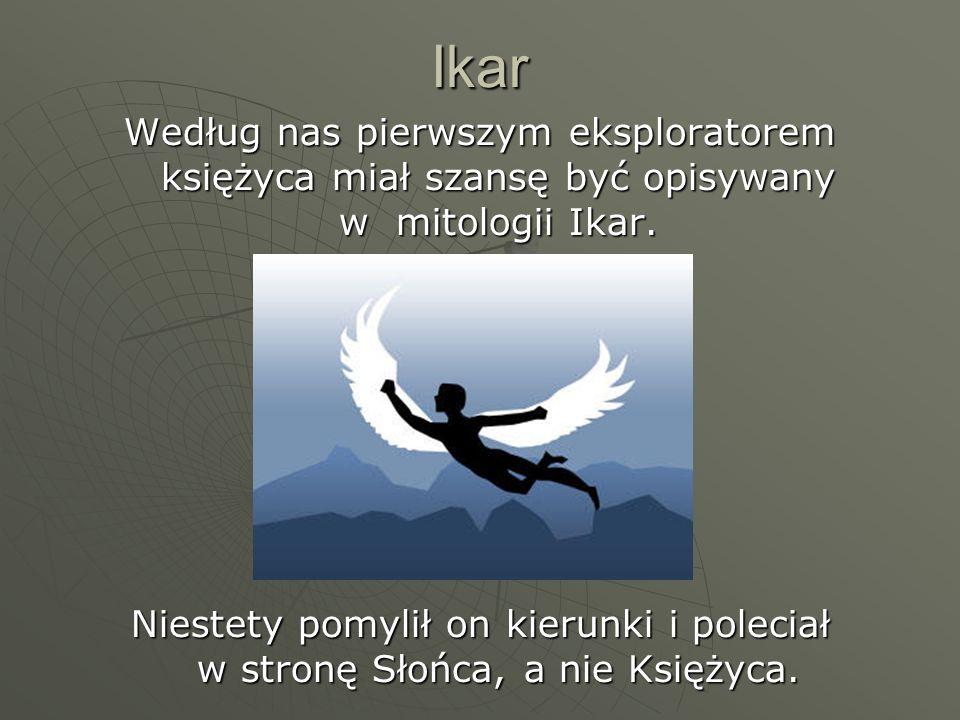 IkarWedług nas pierwszym eksploratorem księżyca miał szansę być opisywany w mitologii Ikar.