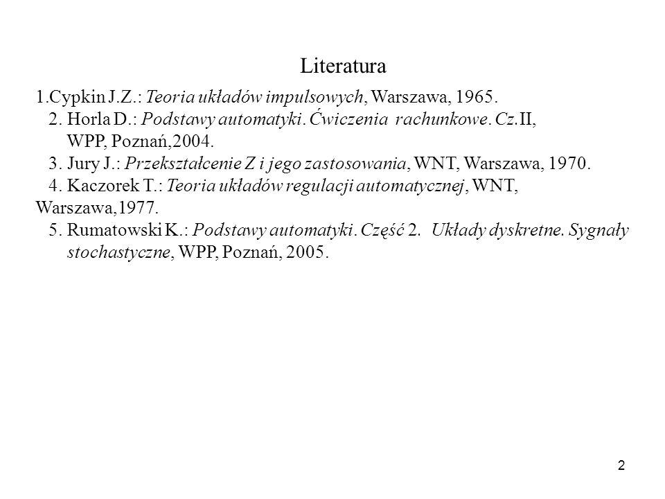 Literatura Cypkin J.Z.: Teoria układów impulsowych, Warszawa, 1965.