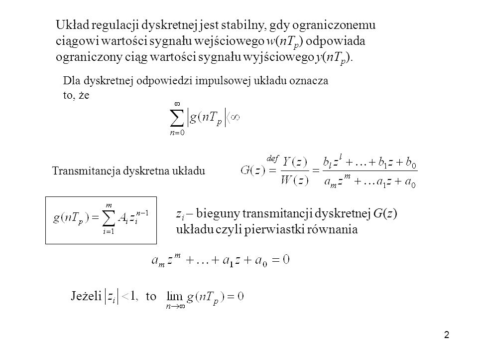 Układ regulacji dyskretnej jest stabilny, gdy ograniczonemu ciągowi wartości sygnału wejściowego w(nTp) odpowiada ograniczony ciąg wartości sygnału wyjściowego y(nTp).