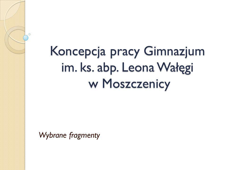 Koncepcja pracy Gimnazjum im. ks. abp. Leona Wałęgi w Moszczenicy