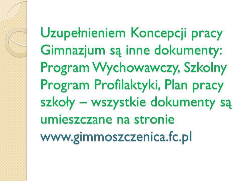Uzupełnieniem Koncepcji pracy Gimnazjum są inne dokumenty: Program Wychowawczy, Szkolny Program Profilaktyki, Plan pracy szkoły – wszystkie dokumenty są umieszczane na stronie www.gimmoszczenica.fc.pl