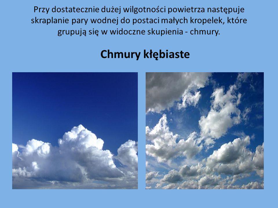 Przy dostatecznie dużej wilgotności powietrza następuje skraplanie pary wodnej do postaci małych kropelek, które grupują się w widoczne skupienia - chmury.