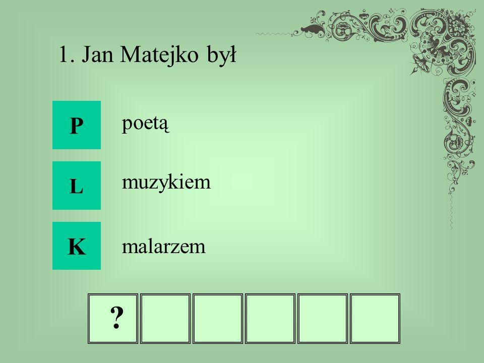 1. Jan Matejko był P poetą L muzykiem K malarzem