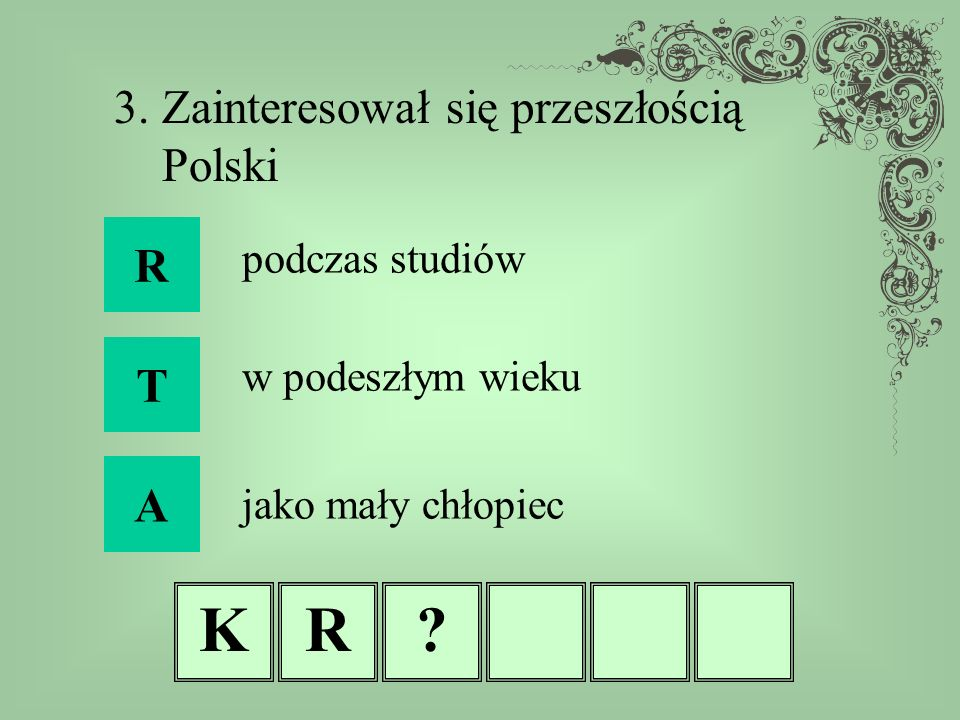 K R 3. Zainteresował się przeszłością Polski R T A podczas studiów