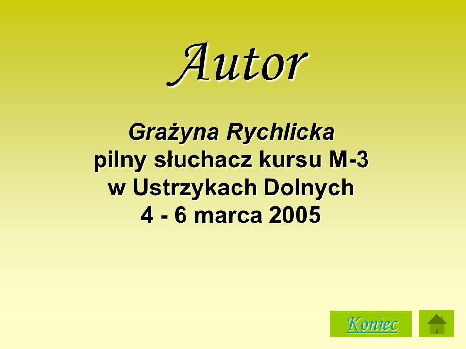 Autor Grażyna Rychlicka pilny słuchacz kursu M-3 w Ustrzykach Dolnych 4 - 6 marca 2005 Koniec