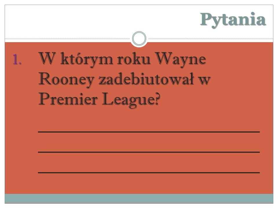 Pytania W którym roku Wayne Rooney zadebiutował w Premier League.