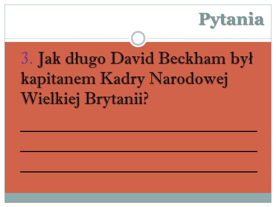 Pytania 3. Jak długo David Beckham był kapitanem Kadry Narodowej Wielkiej Brytanii