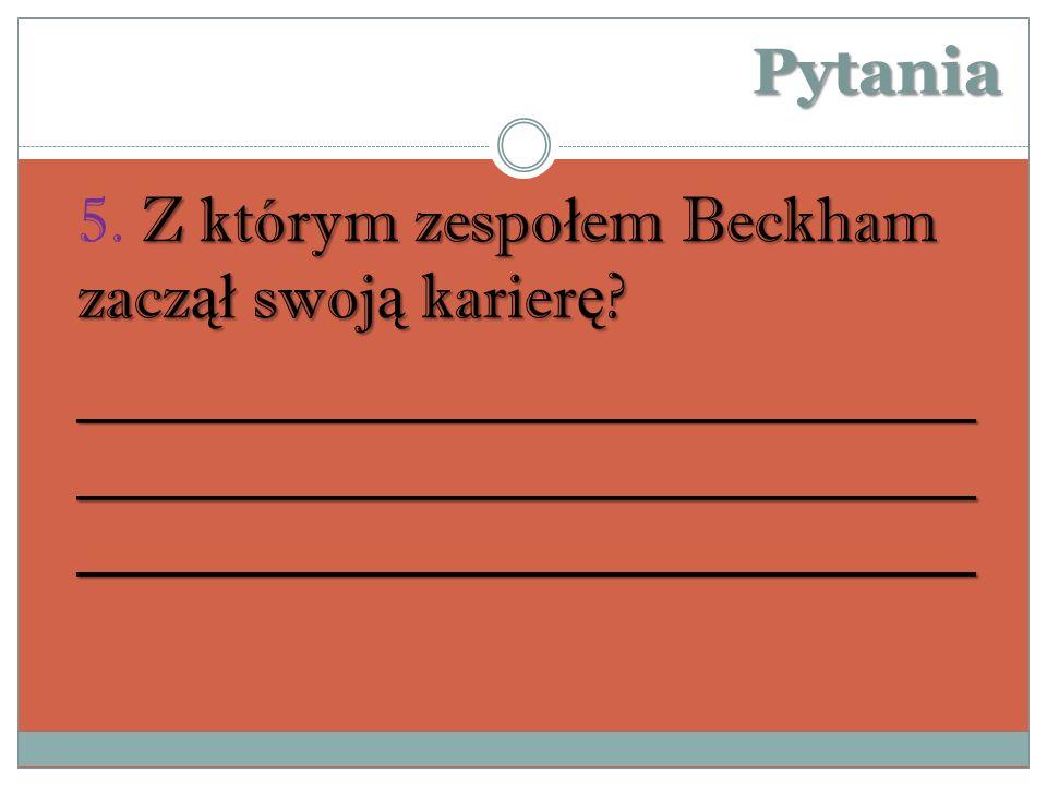 Pytania 5. Z którym zespołem Beckham zaczął swoją karierę.