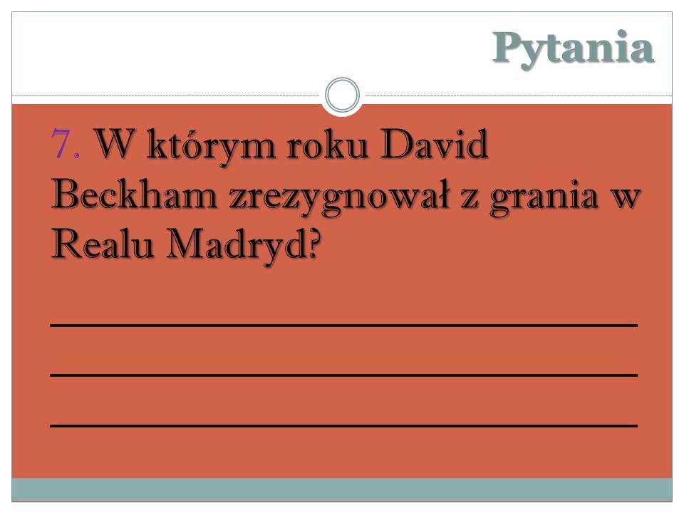 Pytania 7. W którym roku David Beckham zrezygnował z grania w Realu Madryd