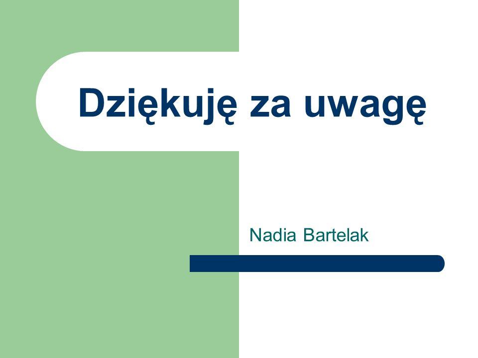 Dziękuję za uwagę Nadia Bartelak