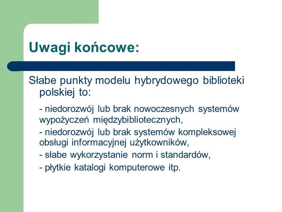 Uwagi końcowe: Słabe punkty modelu hybrydowego biblioteki polskiej to: - niedorozwój lub brak nowoczesnych systemów wypożyczeń międzybibliotecznych,