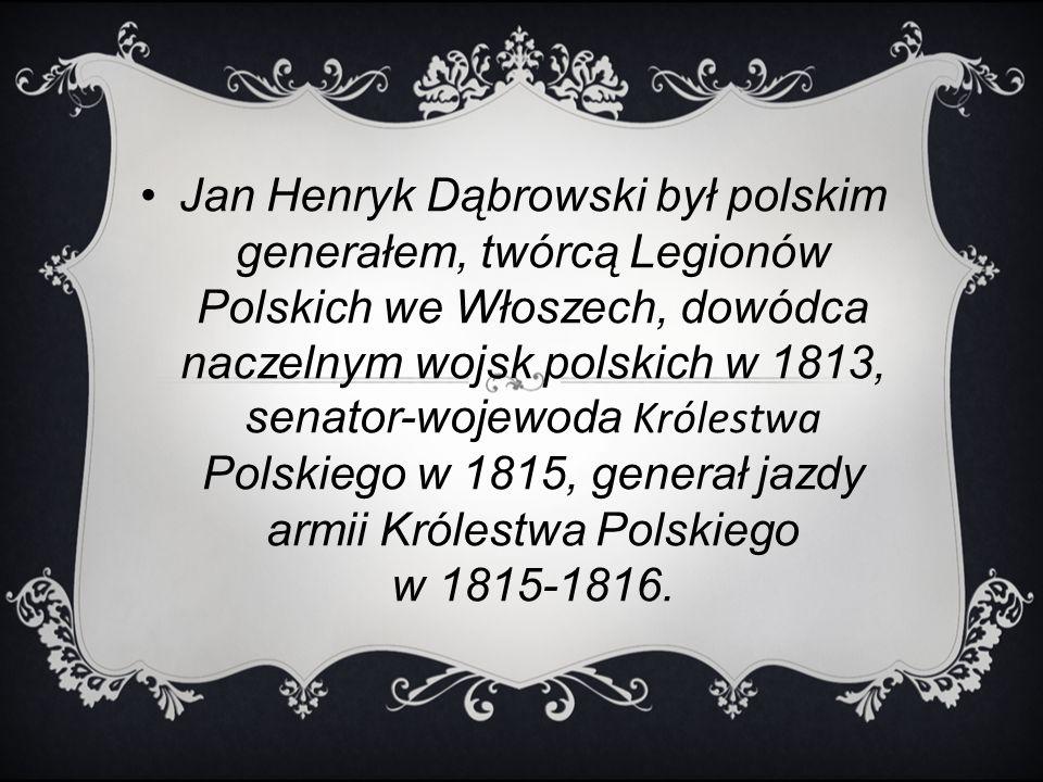 Jan Henryk Dąbrowski był polskim generałem, twórcą Legionów Polskich we Włoszech, dowódca naczelnym wojsk polskich w 1813, senator-wojewoda Królestwa Polskiego w 1815, generał jazdy armii Królestwa Polskiego w 1815-1816.