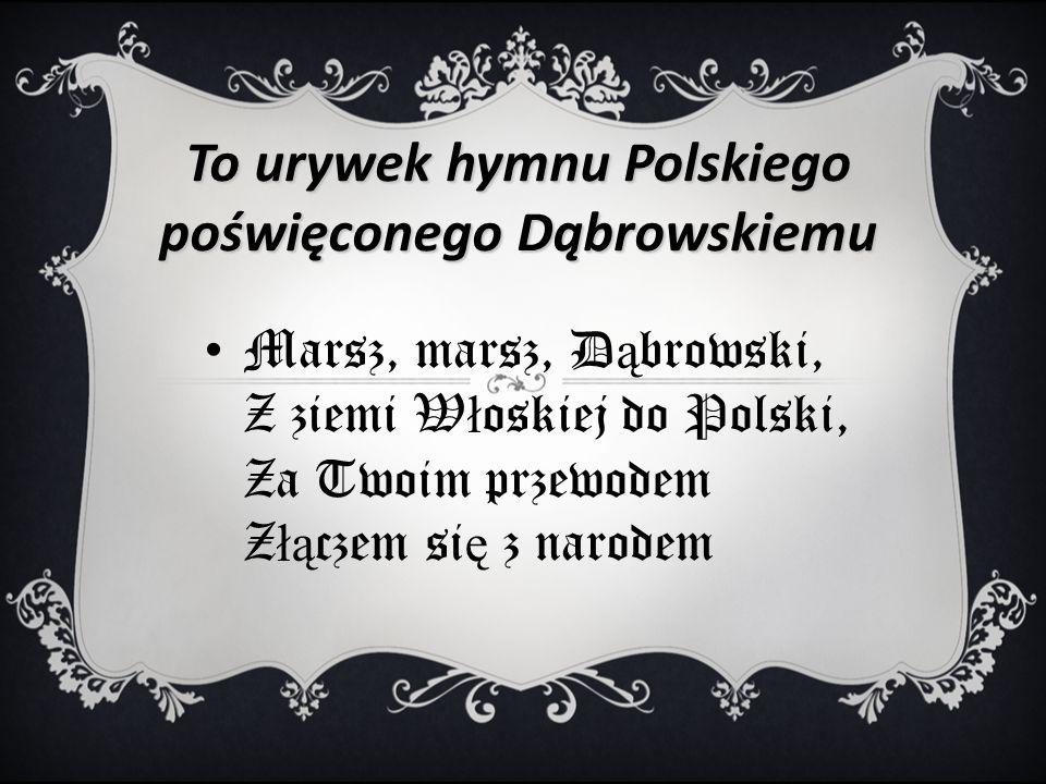 To urywek hymnu Polskiego poświęconego Dąbrowskiemu