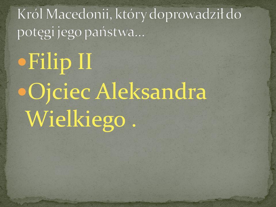Król Macedonii, który doprowadził do potęgi jego państwa…