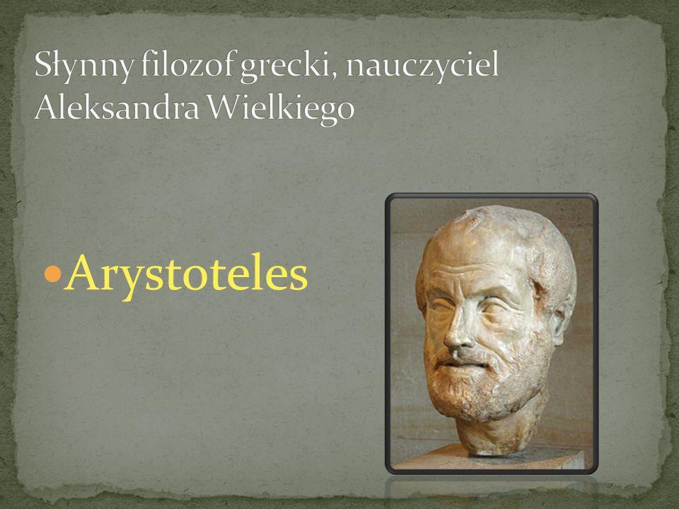 Słynny filozof grecki, nauczyciel Aleksandra Wielkiego