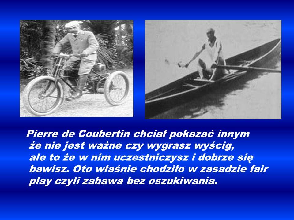 Pierre de Coubertin chciał pokazać innym że nie jest ważne czy wygrasz wyścig, ale to że w nim uczestniczysz i dobrze się bawisz.