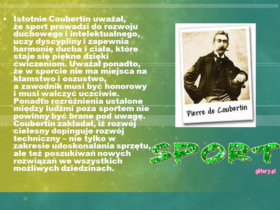Istotnie Coubertin uważał, że sport prowadzi do rozwoju duchowego i intelektualnego, uczy dyscypliny i zapewnia harmonię ducha i ciała, które staje się piękne dzięki ćwiczeniom.