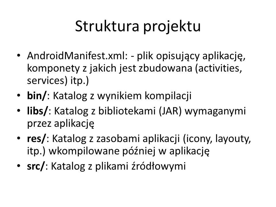 Struktura projektu AndroidManifest.xml: - plik opisujący aplikację, komponety z jakich jest zbudowana (activities, services) itp.)