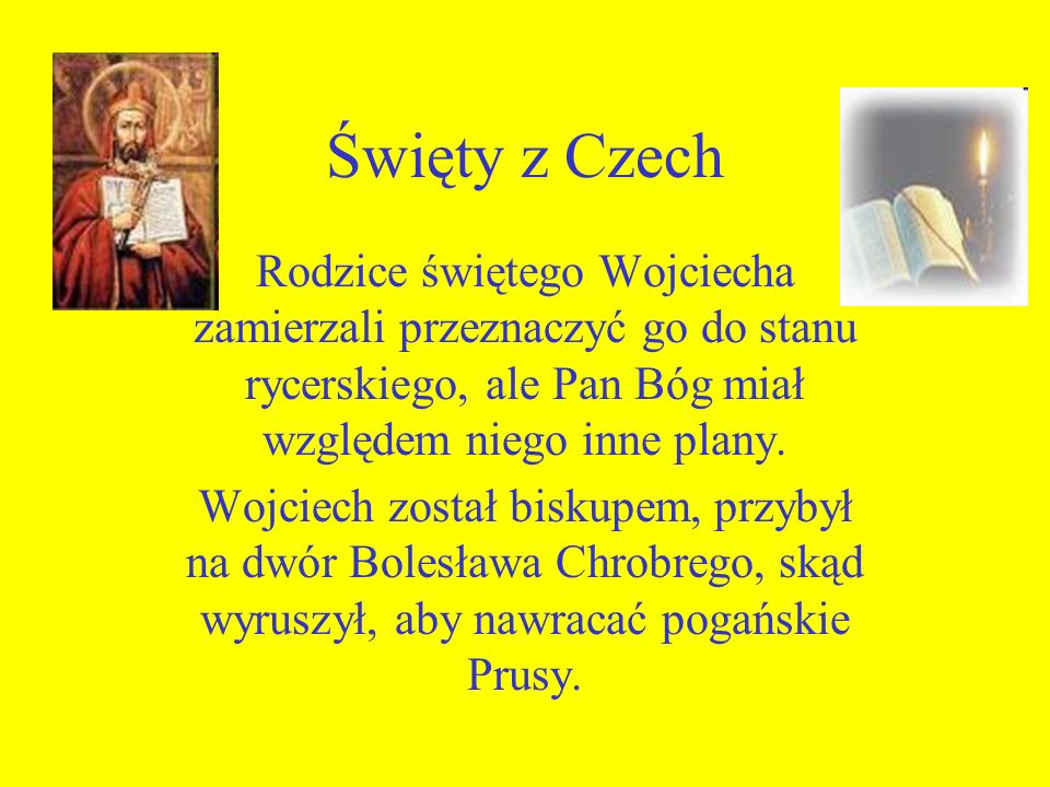 Święty z Czech Rodzice świętego Wojciecha zamierzali przeznaczyć go do stanu rycerskiego, ale Pan Bóg miał względem niego inne plany.