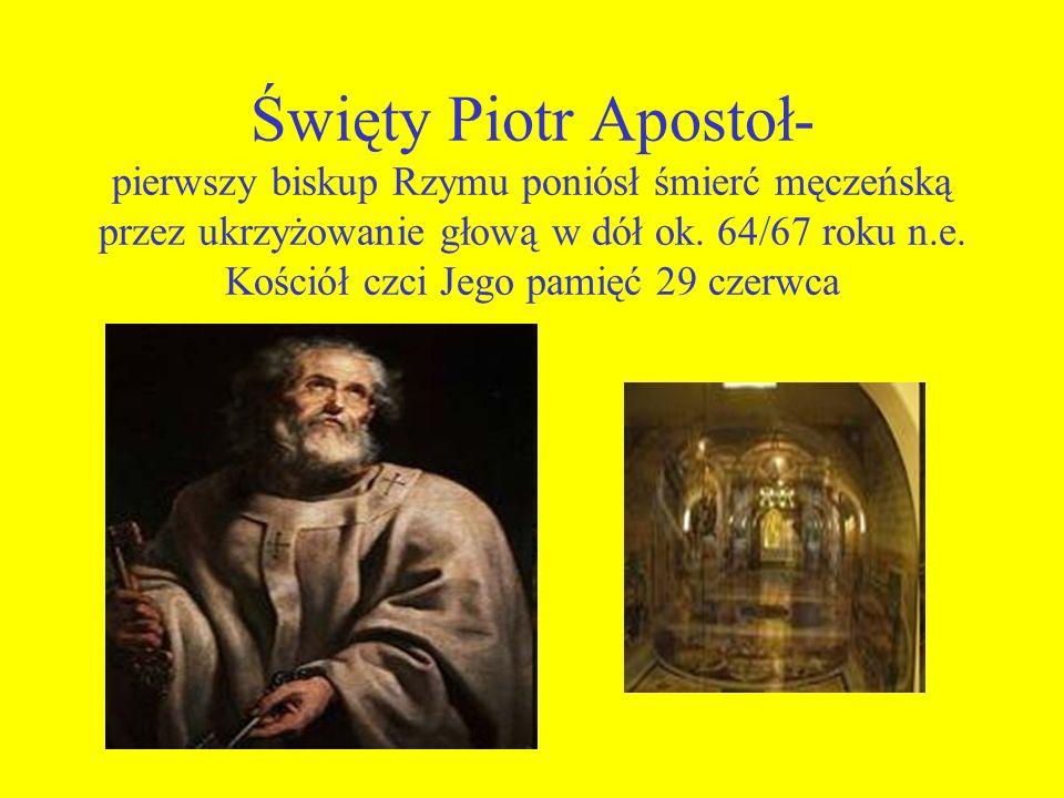 Święty Piotr Apostoł- pierwszy biskup Rzymu poniósł śmierć męczeńską przez ukrzyżowanie głową w dół ok.