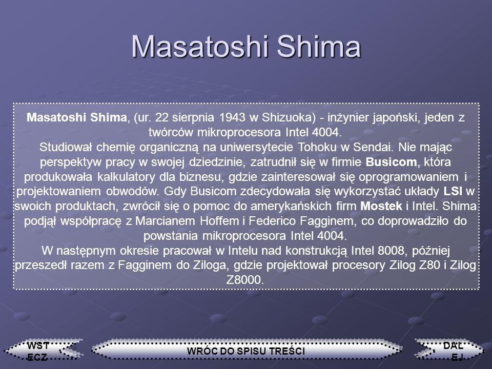 Masatoshi Shima Masatoshi Shima, (ur. 22 sierpnia 1943 w Shizuoka) - inżynier japoński, jeden z twórców mikroprocesora Intel 4004.