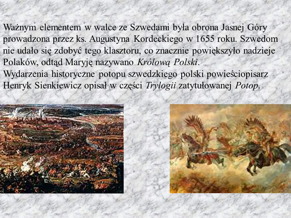 Ważnym elementem w walce ze Szwedami była obrona Jasnej Góry prowadzona przez ks. Augustyna Kordeckiego w 1655 roku. Szwedom nie udało się zdobyć tego klasztoru, co znacznie powiększyło nadzieje Polaków, odtąd Maryję nazywano Królową Polski.