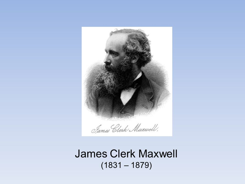 James Clerk Maxwell (1831 – 1879)