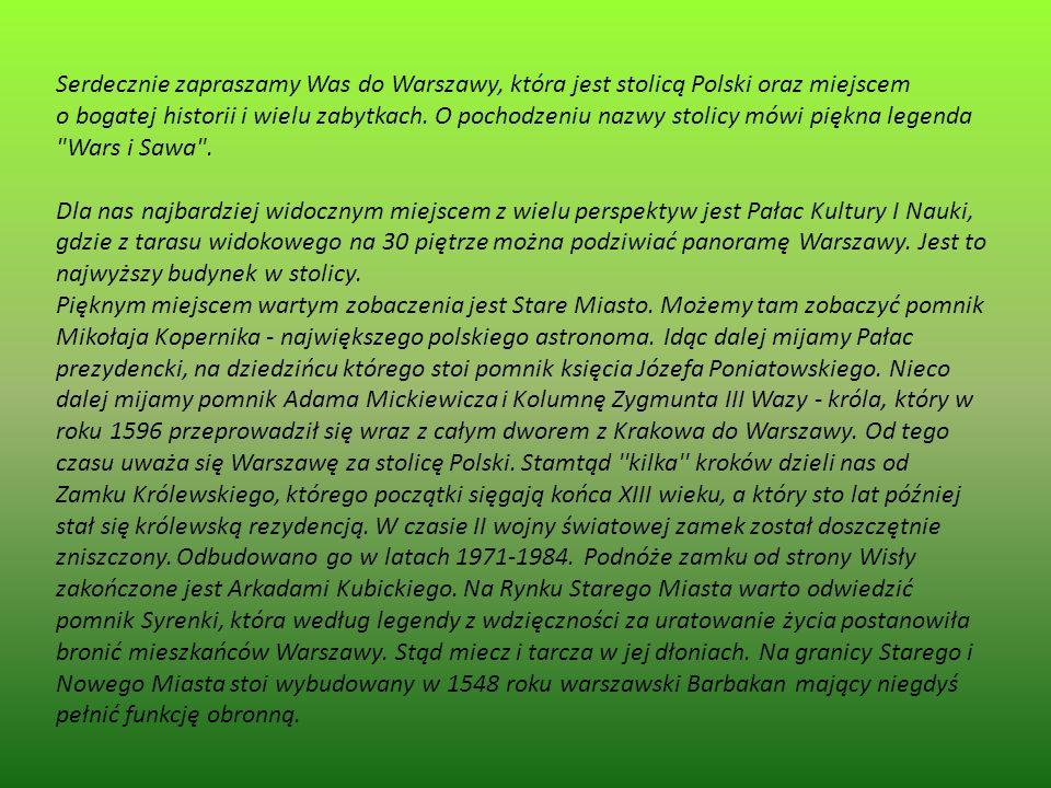 Serdecznie zapraszamy Was do Warszawy, która jest stolicą Polski oraz miejscem o bogatej historii i wielu zabytkach. O pochodzeniu nazwy stolicy mówi piękna legenda Wars i Sawa .