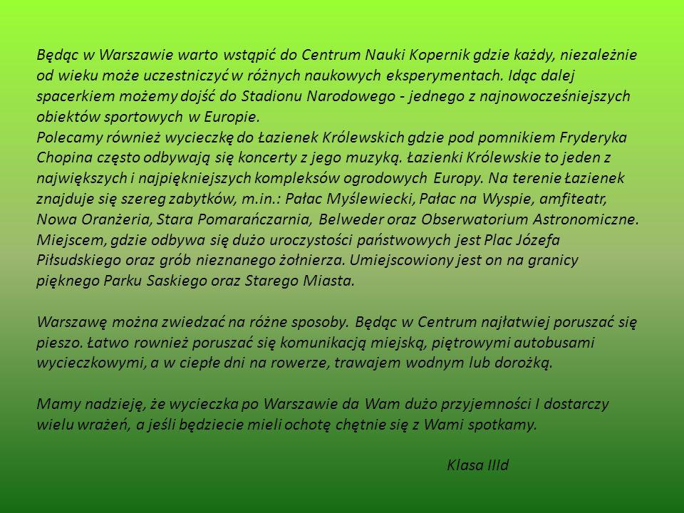 Będąc w Warszawie warto wstąpić do Centrum Nauki Kopernik gdzie każdy, niezależnie od wieku może uczestniczyć w różnych naukowych eksperymentach. Idąc dalej spacerkiem możemy dojść do Stadionu Narodowego - jednego z najnowocześniejszych obiektów sportowych w Europie.