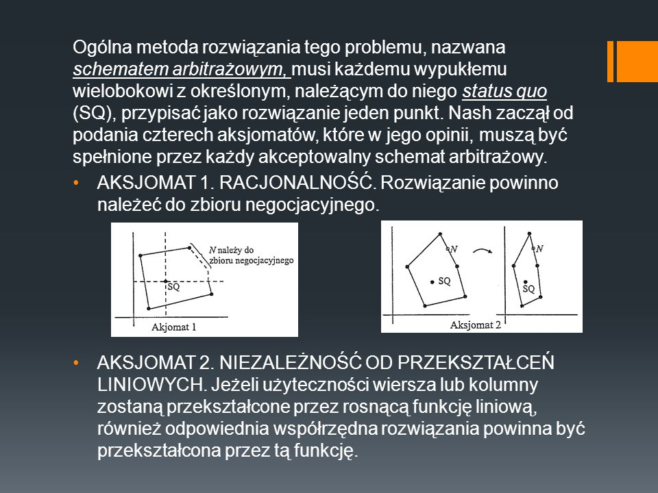 Ogólna metoda rozwiązania tego problemu, nazwana schematem arbitrażowym, musi każdemu wypukłemu wielobokowi z określonym, należącym do niego status quo (SQ), przypisać jako rozwiązanie jeden punkt. Nash zaczął od podania czterech aksjomatów, które w jego opinii, muszą być spełnione przez każdy akceptowalny schemat arbitrażowy.