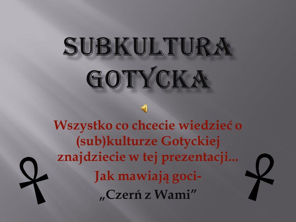 SuBKULTURA gOTYCKA Wszystko co chcecie wiedzieć o (sub)kulturze Gotyckiej znajdziecie w tej prezentacji...