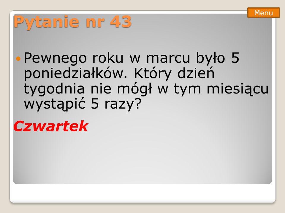 Pytanie nr 43 Menu. Pewnego roku w marcu było 5 poniedziałków. Który dzień tygodnia nie mógł w tym miesiącu wystąpić 5 razy