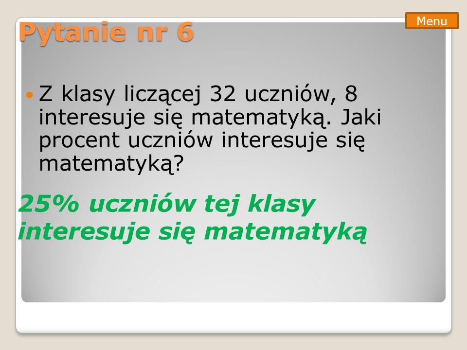 Pytanie nr 6 25% uczniów tej klasy interesuje się matematyką