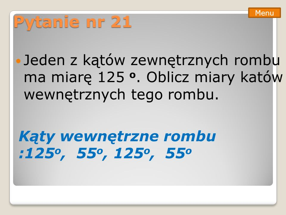 Pytanie nr 21 Menu. Jeden z kątów zewnętrznych rombu ma miarę 125 o. Oblicz miary katów wewnętrznych tego rombu.