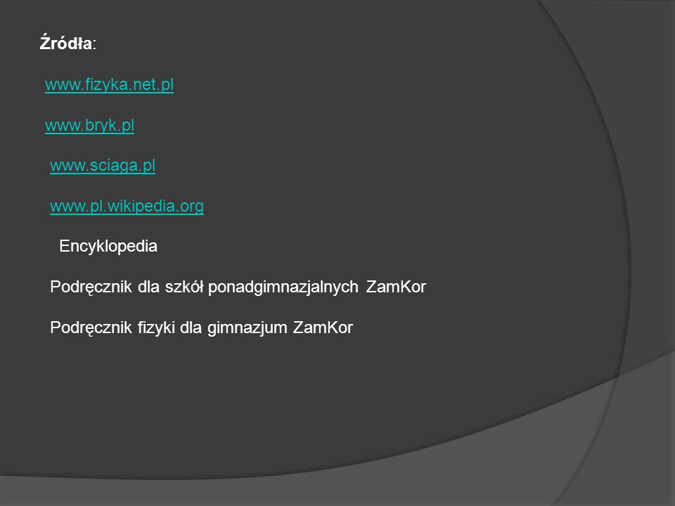 Źródła: www.fizyka.net.pl. www.bryk.pl. www.sciaga.pl. www.pl.wikipedia.org. Encyklopedia. Podręcznik dla szkół ponadgimnazjalnych ZamKor.