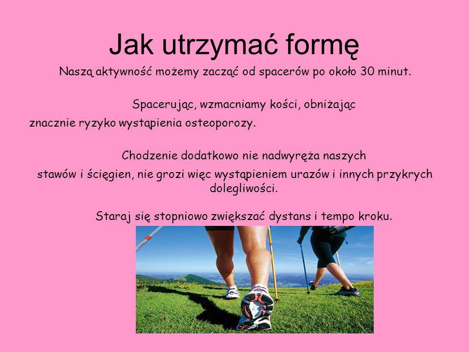 Jak utrzymać formę Naszą aktywność możemy zacząć od spacerów po około 30 minut. Spacerując, wzmacniamy kości, obniżając.