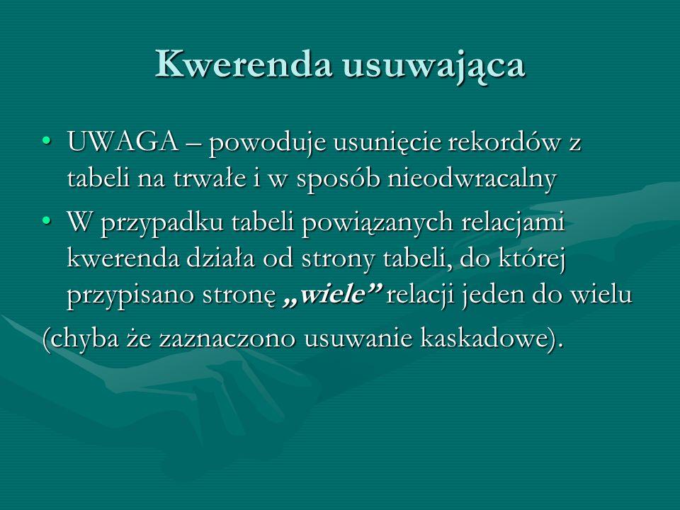 Kwerenda usuwająca UWAGA – powoduje usunięcie rekordów z tabeli na trwałe i w sposób nieodwracalny.