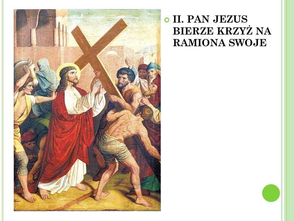 II. PAN JEZUS BIERZE KRZYŻ NA RAMIONA SWOJE
