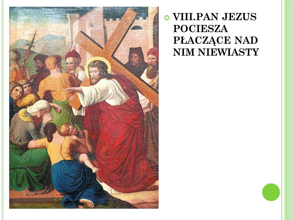 VIII.PAN JEZUS POCIESZA PŁACZĄCE NAD NIM NIEWIASTY