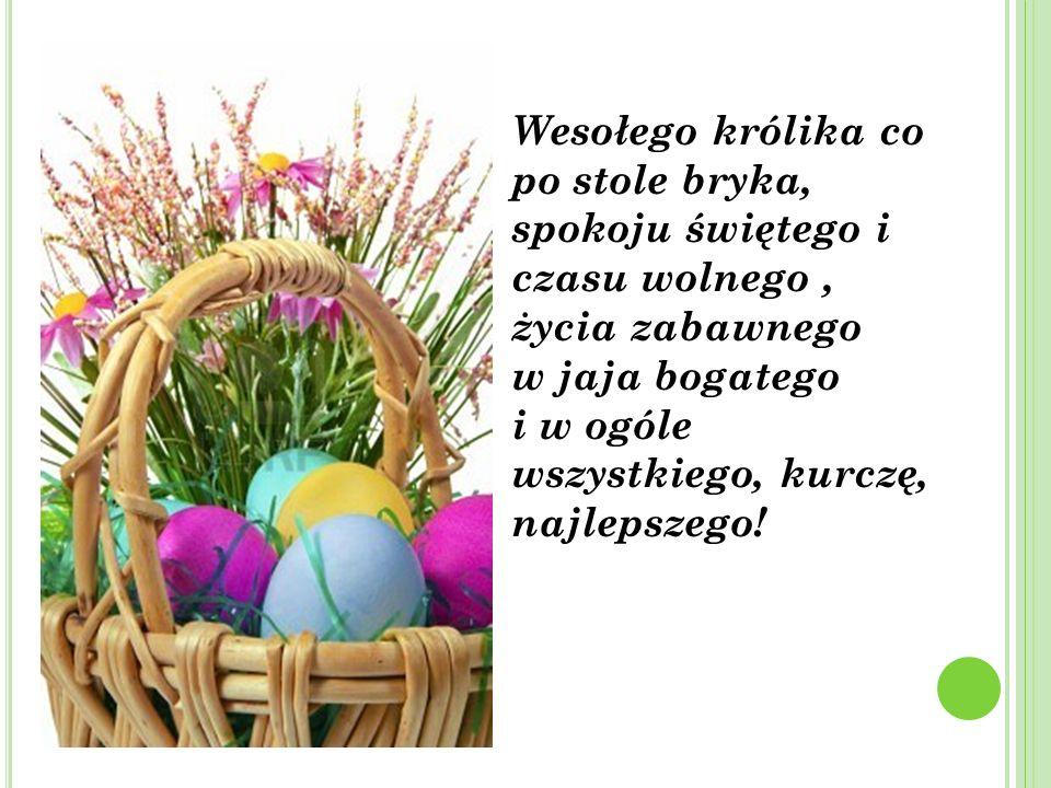 Wesołego królika co po stole bryka, spokoju świętego i czasu wolnego , życia zabawnego w jaja bogatego i w ogóle wszystkiego, kurczę, najlepszego!