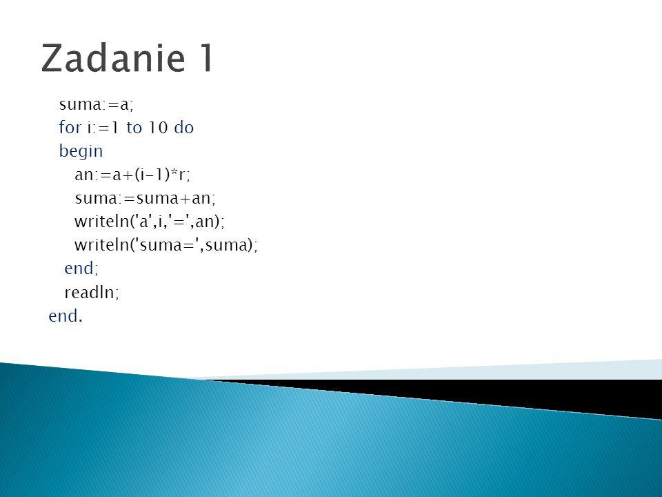 Zadanie 1 suma:=a; for i:=1 to 10 do begin an:=a+(i-1)*r;