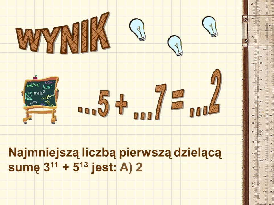WYNIK …5 + …7 = …2 Najmniejszą liczbą pierwszą dzielącą sumę 311 + 513 jest: A) 2