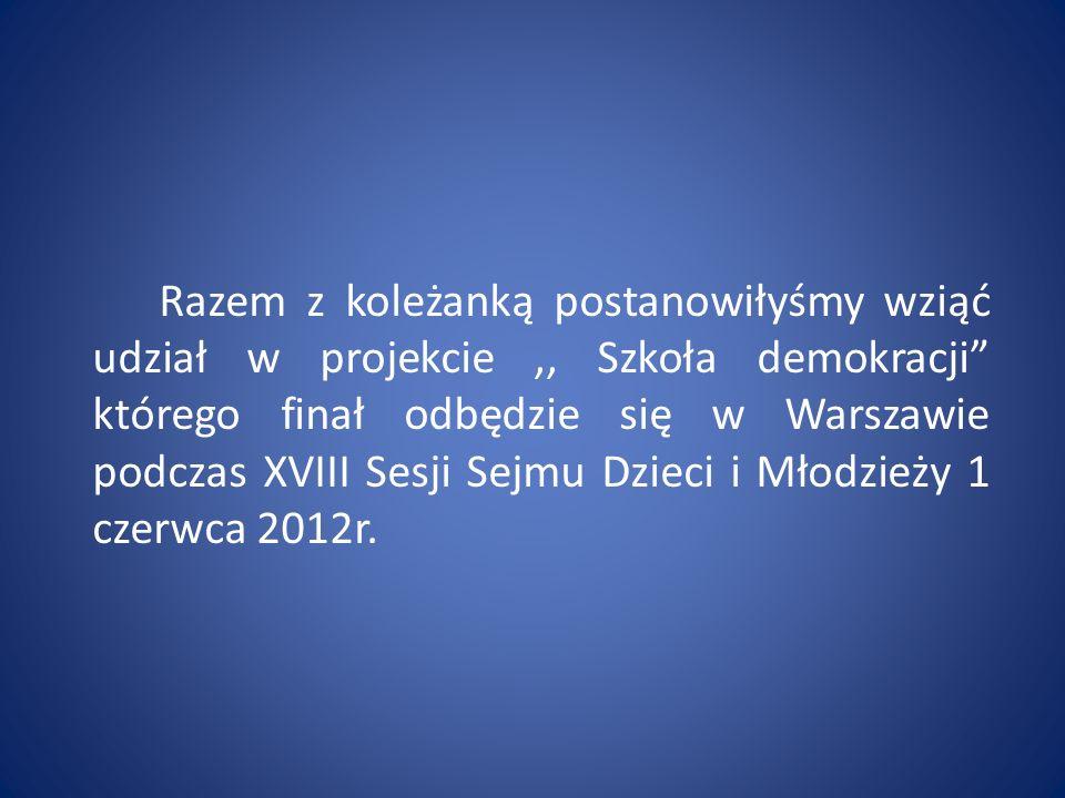 Razem z koleżanką postanowiłyśmy wziąć udział w projekcie ,, Szkoła demokracji którego finał odbędzie się w Warszawie podczas XVIII Sesji Sejmu Dzieci i Młodzieży 1 czerwca 2012r.