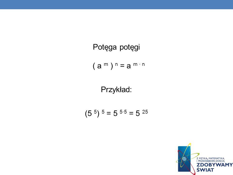 Potęga potęgi ( a m ) n = a m · n Przykład: (5 5) 5 = 5 5∙5 = 5 25